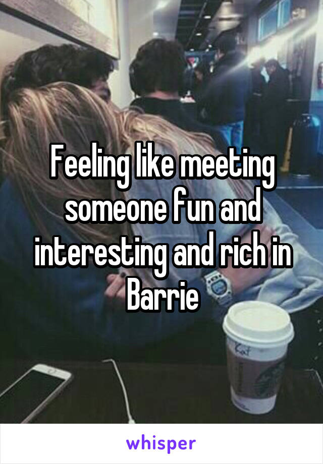 Feeling like meeting someone fun and interesting and rich in Barrie