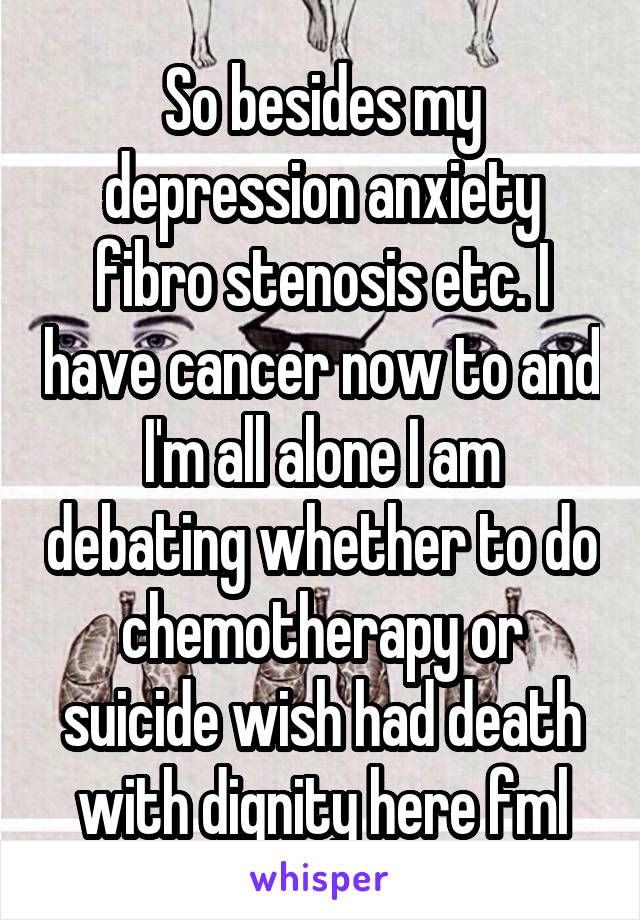 So besides my depression anxiety fibro stenosis etc. I have cancer now to and I'm all alone I am debating whether to do chemotherapy or suicide wish had death with dignity here fml