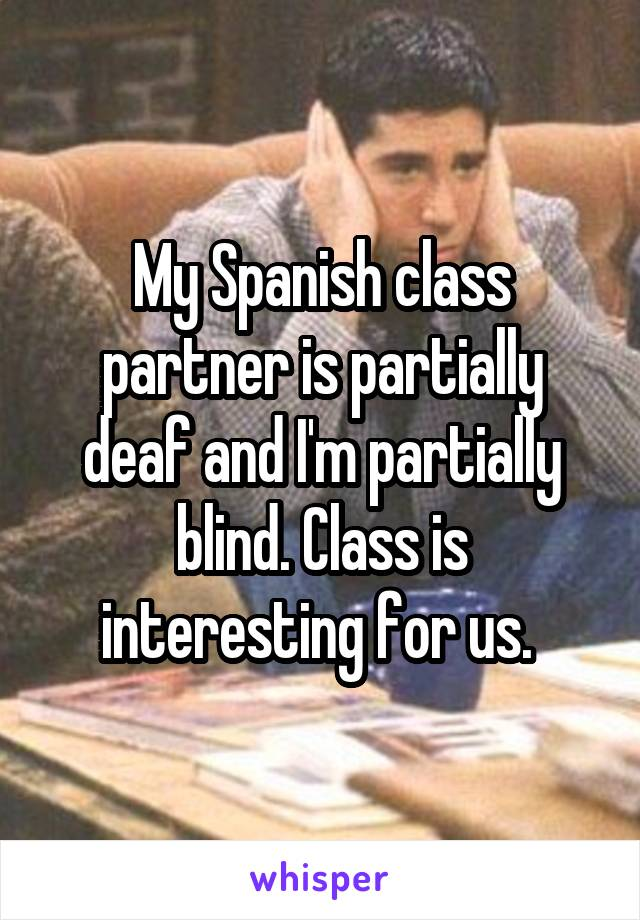 My Spanish class partner is partially deaf and I'm partially blind. Class is interesting for us.