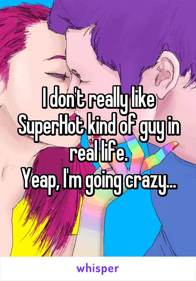 I don't really like SuperHot kind of guy in real life. Yeap, I'm going crazy...