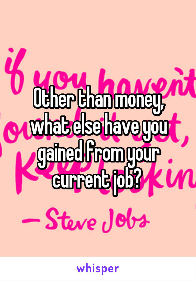 Other than money, what else have you gained from your current job?