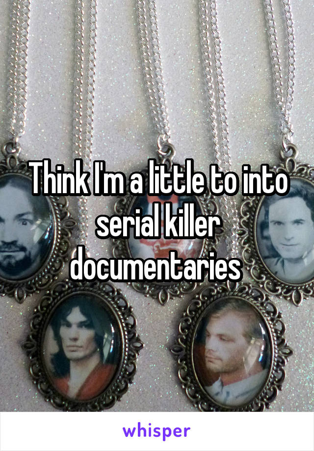 Think I'm a little to into serial killer documentaries