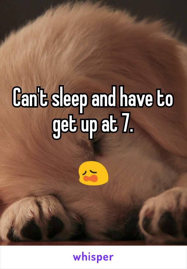 Can't sleep and have to get up at 7.  😩