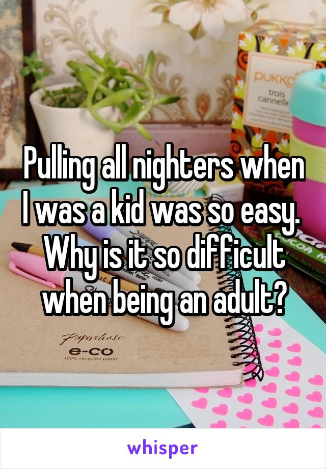 Pulling all nighters when I was a kid was so easy.  Why is it so difficult when being an adult?
