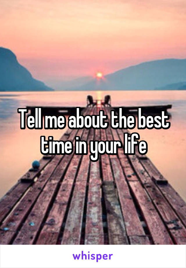 Tell me about the best time in your life
