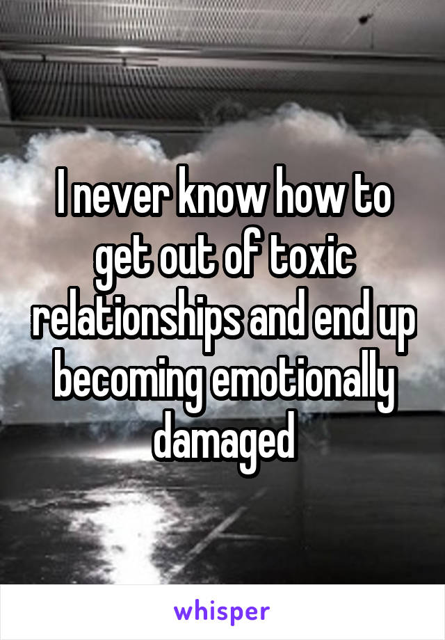 I never know how to get out of toxic relationships and end up becoming emotionally damaged