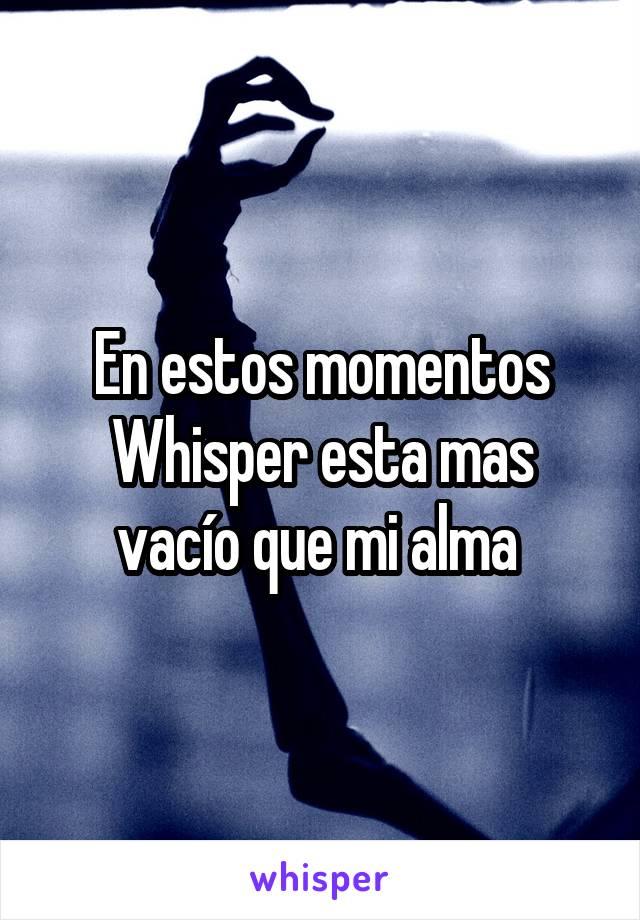 En estos momentos Whisper esta mas vacío que mi alma