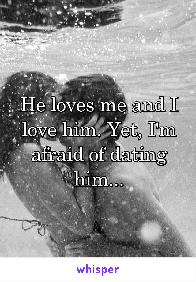 He loves me and I love him. Yet, I'm afraid of dating him...