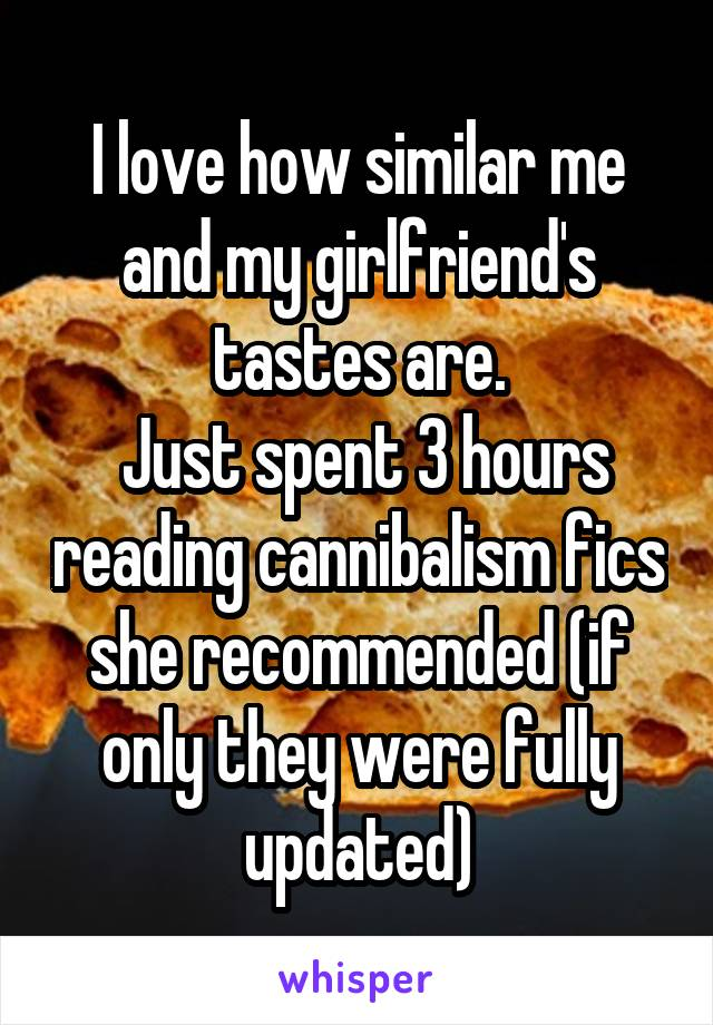 I love how similar me and my girlfriend's tastes are.  Just spent 3 hours reading cannibalism fics she recommended (if only they were fully updated)