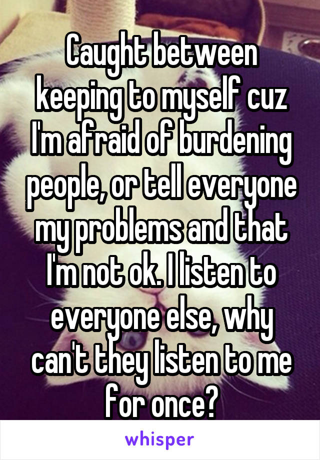 Caught between keeping to myself cuz I'm afraid of burdening people, or tell everyone my problems and that I'm not ok. I listen to everyone else, why can't they listen to me for once?