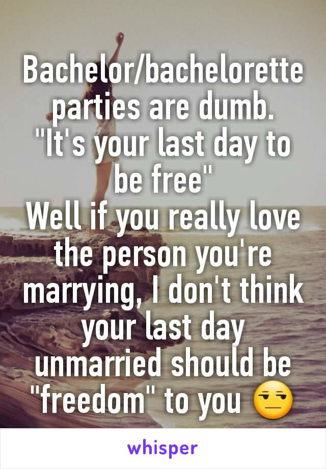 """Bachelor/bachelorette parties are dumb. """"It's your last day to be free"""" Well if you really love the person you're marrying, I don't think your last day unmarried should be """"freedom"""" to you 😒"""
