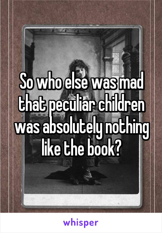 So who else was mad that peculiar children was absolutely nothing like the book?