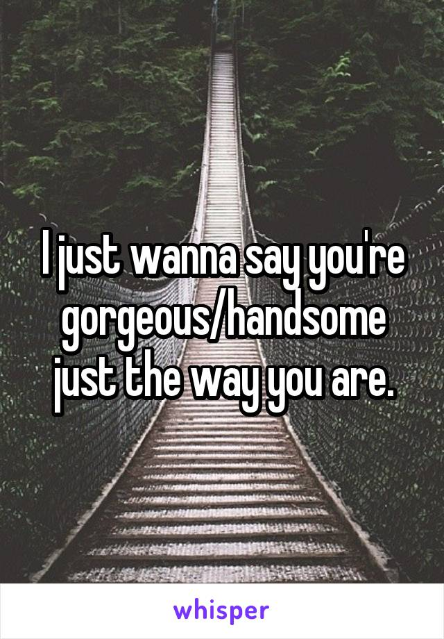 I just wanna say you're gorgeous/handsome just the way you are.