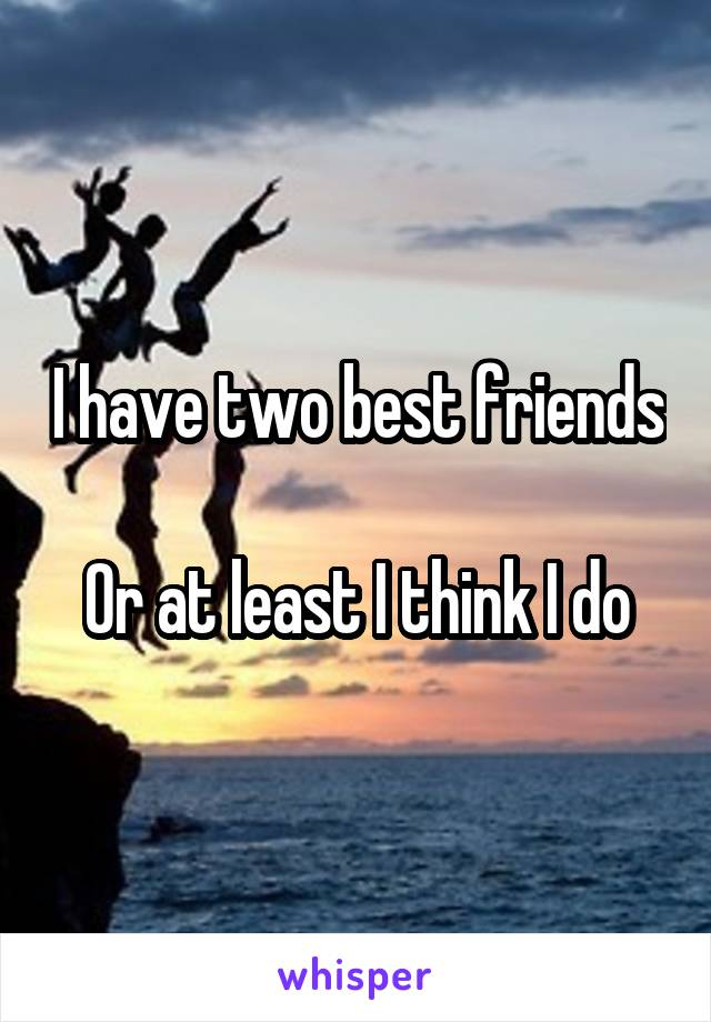 I have two best friends  Or at least I think I do