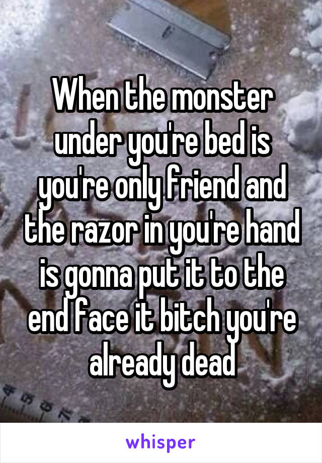 When the monster under you're bed is you're only friend and the razor in you're hand is gonna put it to the end face it bitch you're already dead