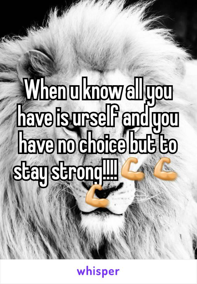 When u know all you have is urself and you have no choice but to stay strong!!!!💪💪💪