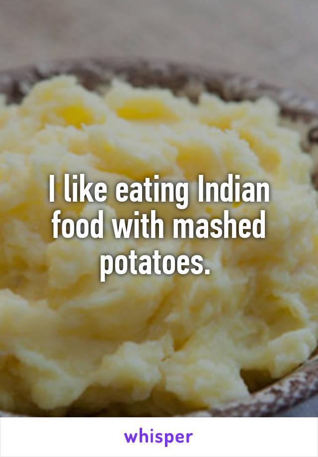 I like eating Indian food with mashed potatoes.