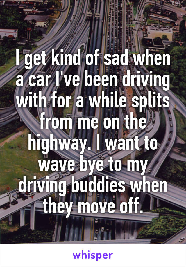 I get kind of sad when a car I've been driving with for a while splits from me on the highway. I want to wave bye to my driving buddies when they move off.