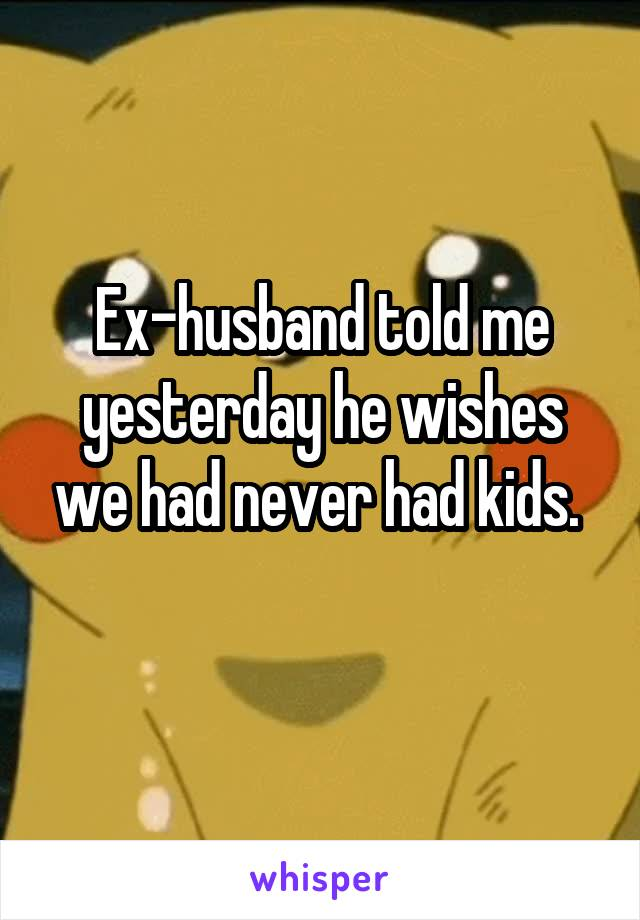 Ex-husband told me yesterday he wishes we had never had kids.