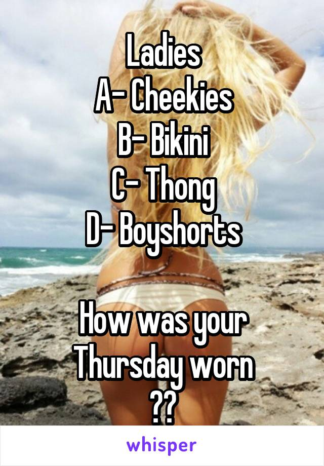 Ladies A- Cheekies B- Bikini C- Thong D- Boyshorts  How was your Thursday worn ??