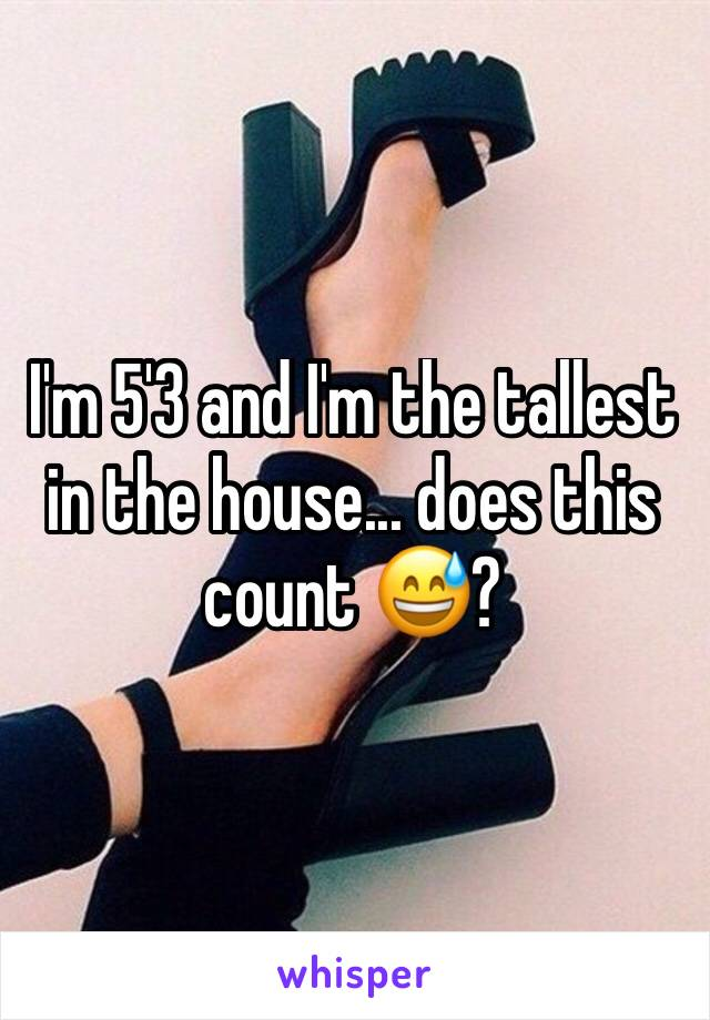 I'm 5'3 and I'm the tallest in the house... does this count 😅?