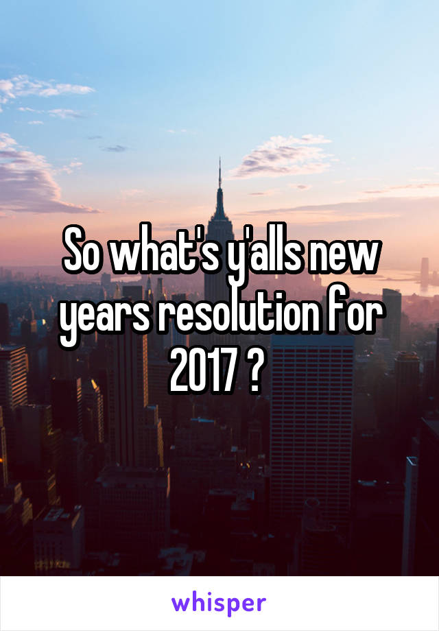 So what's y'alls new years resolution for 2017 ?