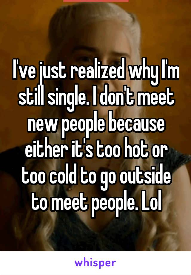 I've just realized why I'm still single. I don't meet new people because either it's too hot or too cold to go outside to meet people. Lol