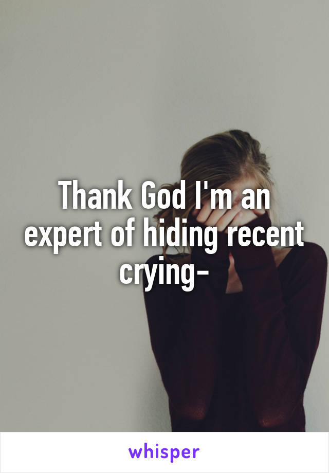 Thank God I'm an expert of hiding recent crying-