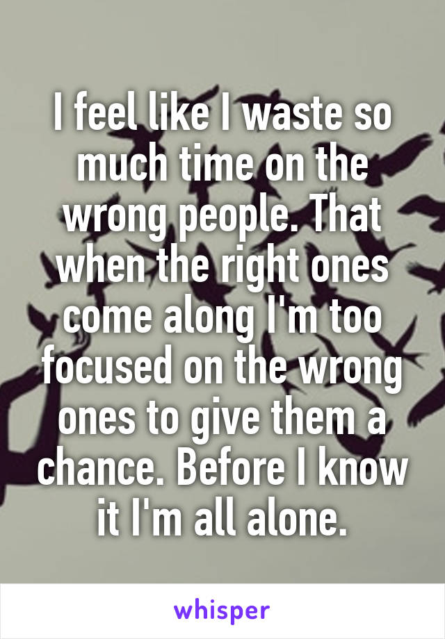 I feel like I waste so much time on the wrong people. That when the right ones come along I'm too focused on the wrong ones to give them a chance. Before I know it I'm all alone.