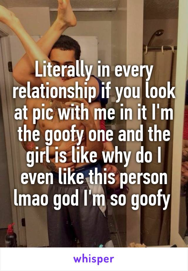 Literally in every relationship if you look at pic with me in it I'm the goofy one and the girl is like why do I even like this person lmao god I'm so goofy