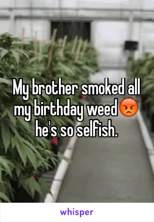 My brother smoked all my birthday weed😡  he's so selfish.