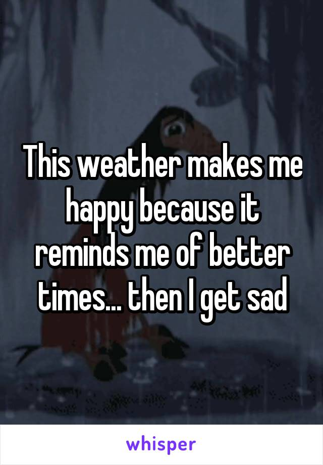 This weather makes me happy because it reminds me of better times... then I get sad