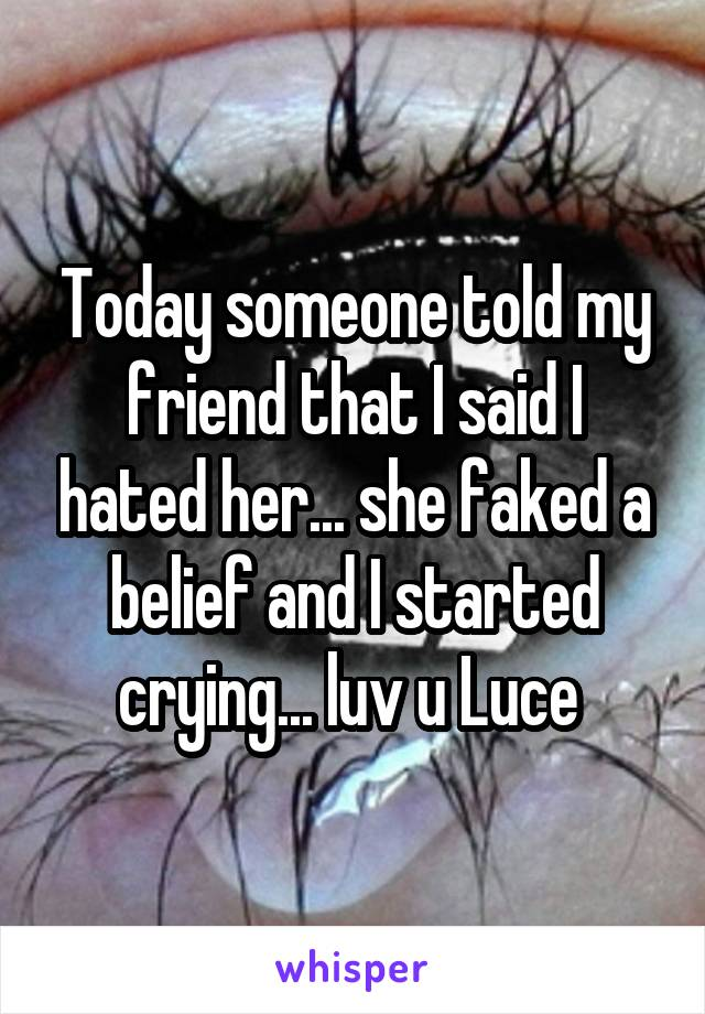 Today someone told my friend that I said I hated her... she faked a belief and I started crying... luv u Luce