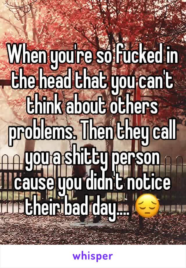 When you're so fucked in the head that you can't think about others problems. Then they call you a shitty person cause you didn't notice their bad day.... 😔