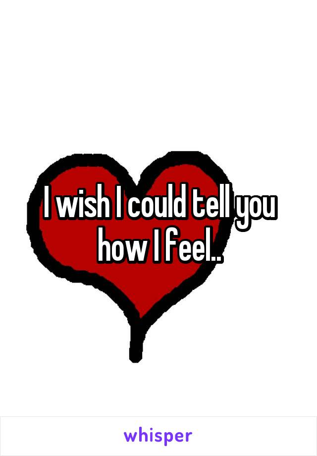 I wish I could tell you how I feel..