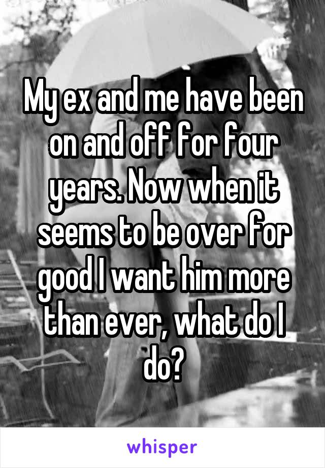 My ex and me have been on and off for four years. Now when it seems to be over for good I want him more than ever, what do I do?