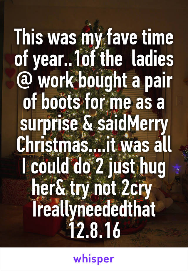 This was my fave time of year..1of the  ladies @ work bought a pair of boots for me as a surprise & saidMerry Christmas....it was all I could do 2 just hug her& try not 2cry  Ireallyneededthat 12.8.16