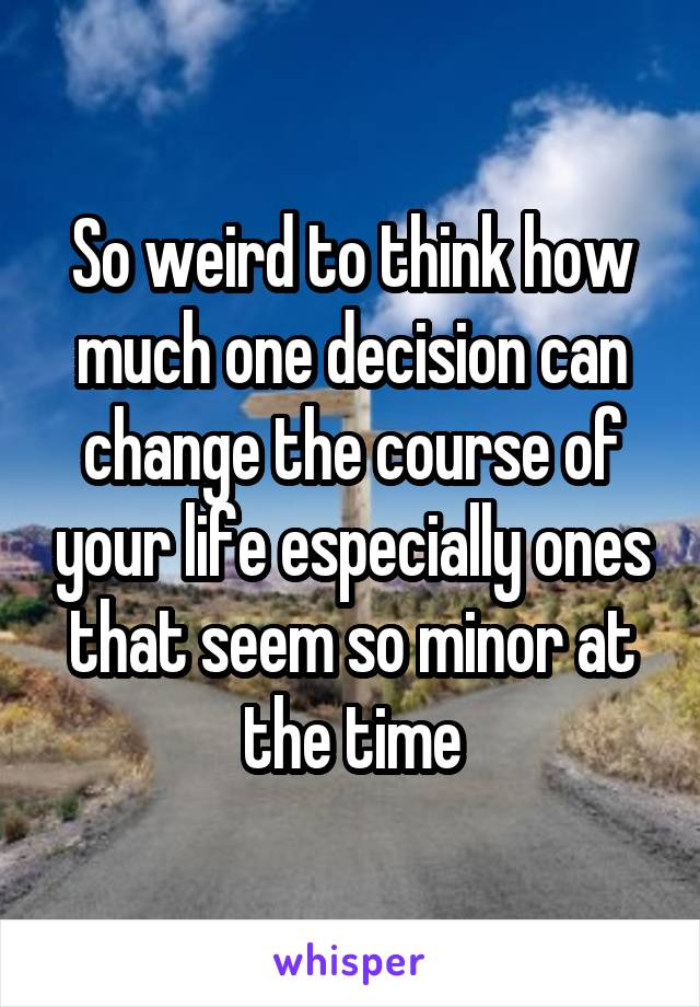 So weird to think how much one decision can change the course of your life especially ones that seem so minor at the time