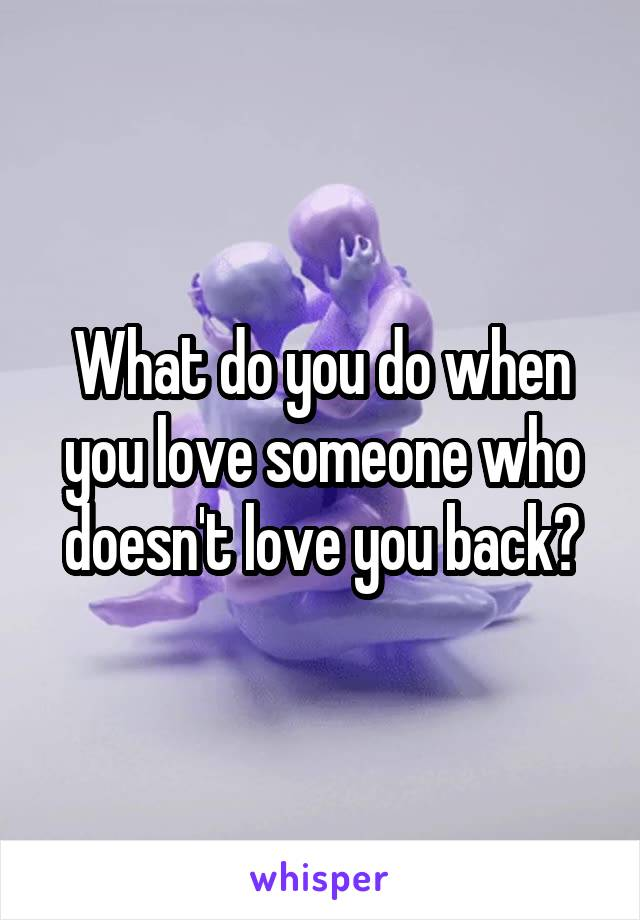 What do you do when you love someone who doesn't love you back?