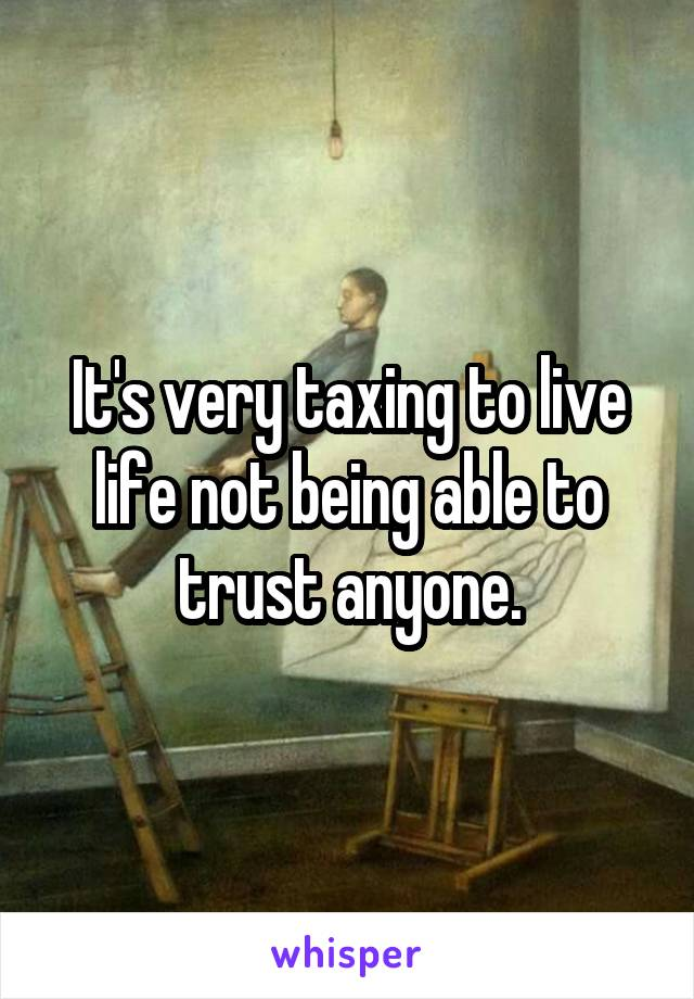 It's very taxing to live life not being able to trust anyone.