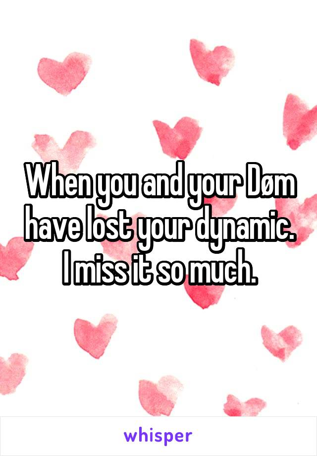 When you and your Døm have lost your dynamic. I miss it so much.