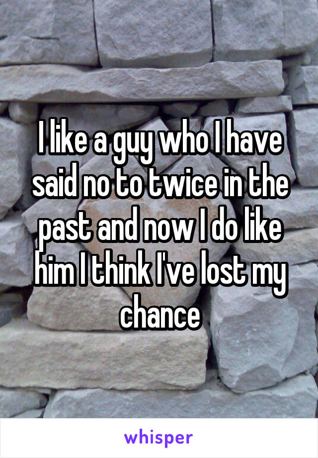 I like a guy who I have said no to twice in the past and now I do like him I think I've lost my chance