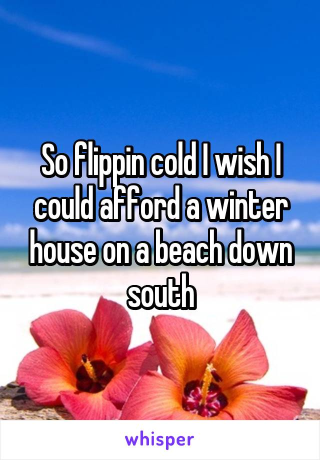 So flippin cold I wish I could afford a winter house on a beach down south