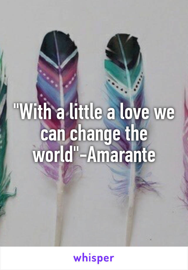 """""""With a little a love we can change the world""""-Amarante"""