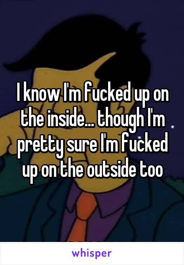 I know I'm fucked up on the inside... though I'm pretty sure I'm fucked up on the outside too
