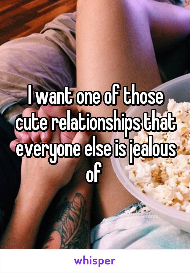 I want one of those cute relationships that everyone else is jealous of