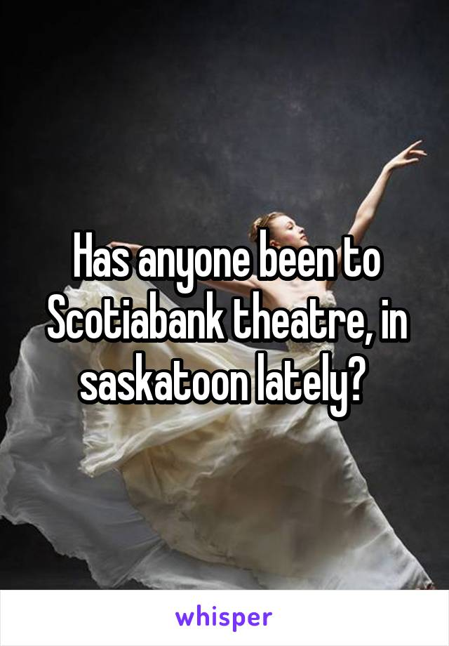 Has anyone been to Scotiabank theatre, in saskatoon lately?