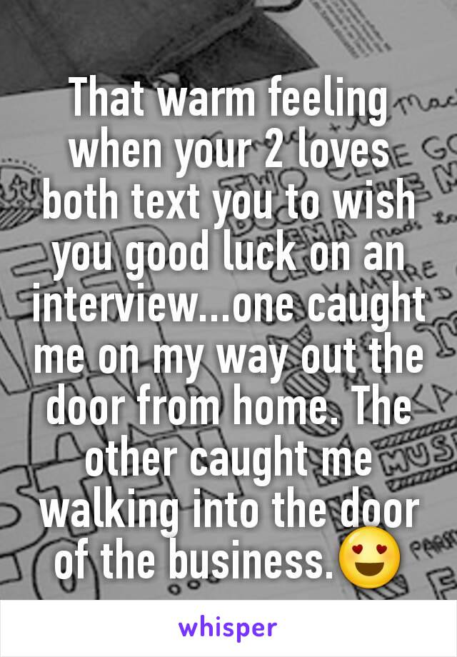 That warm feeling when your 2 loves both text you to wish you good luck on an interview...one caught me on my way out the door from home. The other caught me walking into the door of the business.😍