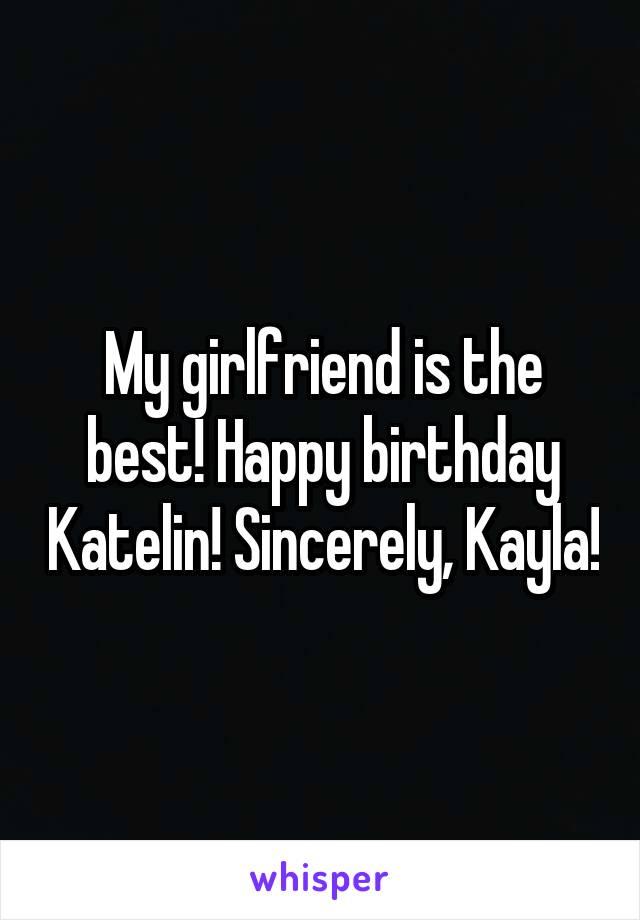 My girlfriend is the best! Happy birthday Katelin! Sincerely, Kayla!