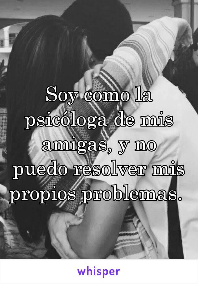 Soy como la psicóloga de mis amigas, y no puedo resolver mis propios problemas.